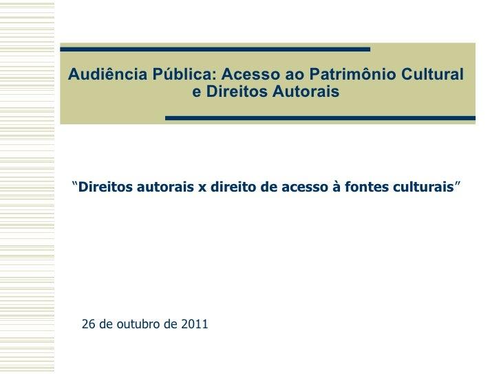 """Audiência Pública: Acesso ao Patrimônio Cultural               e Direitos Autorais""""Direitos autorais x direito de acesso à..."""