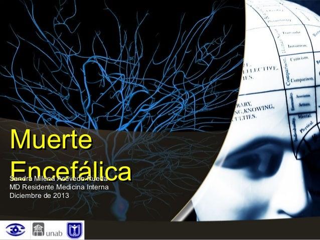 Muerte Encefálica  Sandra Milena Acevedo Rueda MD Residente Medicina Interna Diciembre de 2013