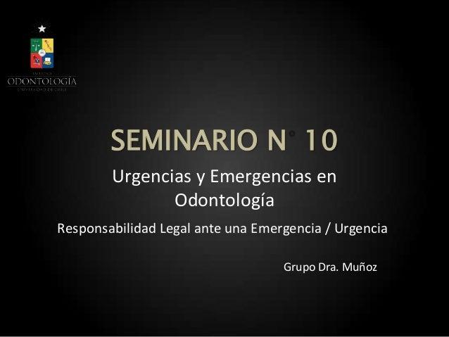 SEMINARIO N 10Urgencias y Emergencias enOdontologíaGrupo Dra. MuñozResponsabilidad Legal ante una Emergencia / Urgencia