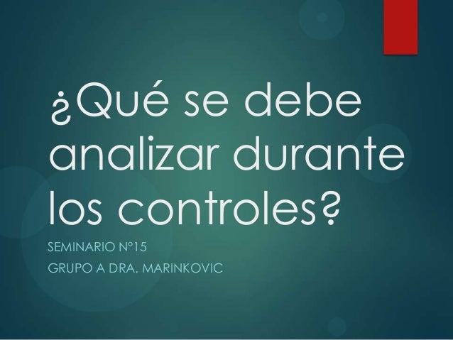 ¿Qué se debe analizar durante los controles? SEMINARIO N°15 GRUPO A DRA. MARINKOVIC