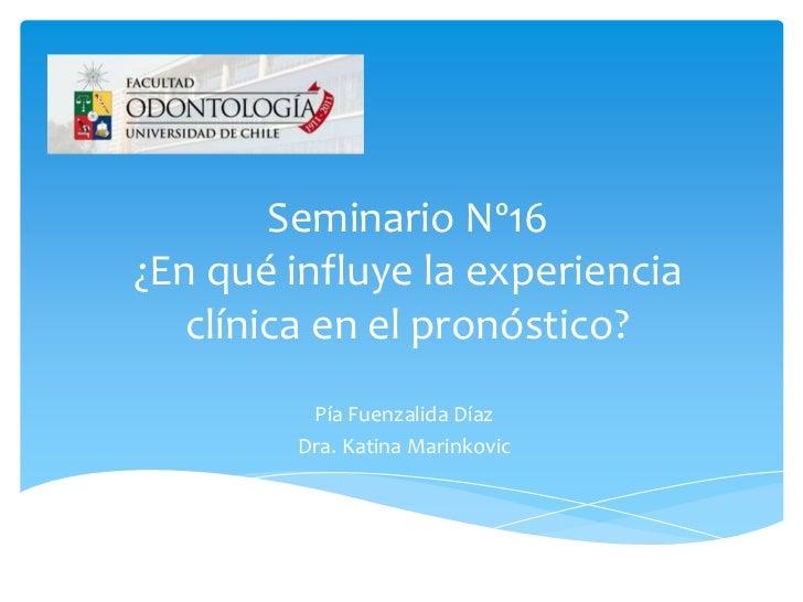 Seminario Nº16¿En qué influye la experiencia   clínica en el pronóstico?          Pía Fuenzalida Díaz         Dra. Katina ...