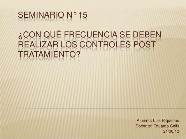 SEMINARIO N° 15 ¿CON QUÉ FRECUENCIA SE DEBEN REALIZAR LOS CONTROLES POST TRATAMIENTO? Alumno: Luis Riquelme Docente: Eduar...