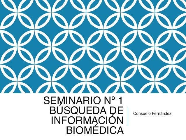 SEMINARIO Nº 1 BÚSQUEDA DE     Consuelo Fernández INFORMACIÓN    BIOMÉDICA
