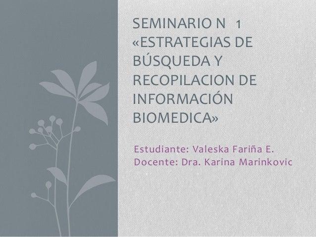Estudiante: Valeska Fariña E. Docente: Dra. Karina Marinkovic SEMINARIO N 1 «ESTRATEGIAS DE BÚSQUEDA Y RECOPILACION DE INF...