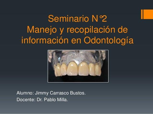 Seminario N°2 Manejo y recopilación de información en Odontología Alumno: Jimmy Carrasco Bustos. Docente: Dr. Pablo Milla.