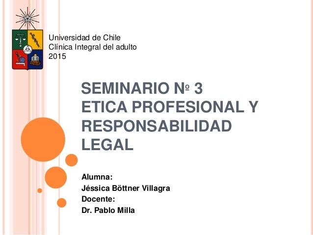 SEMINARIO Nº 3 ETICA PROFESIONAL Y RESPONSABILIDAD LEGAL Alumna: Jéssica Böttner Villagra Docente: Dr. Pablo Milla Univers...