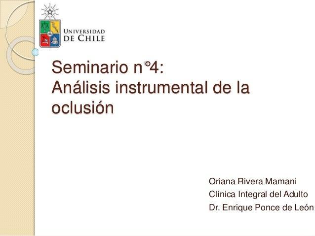 Seminario n°4: Análisis instrumental de la oclusión Oriana Rivera Mamani Clínica Integral del Adulto Dr. Enrique Ponce de ...