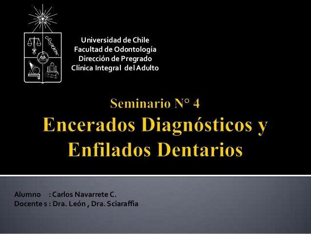 Alumno : Carlos Navarrete C. Docente s : Dra. León , Dra. Sciaraffia Universidad de Chile Facultad de Odontología Direcció...