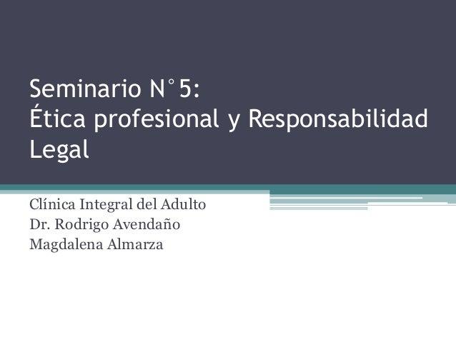 Seminario N°5: Ética profesional y Responsabilidad Legal Clínica Integral del Adulto Dr. Rodrigo Avendaño Magdalena Almarza