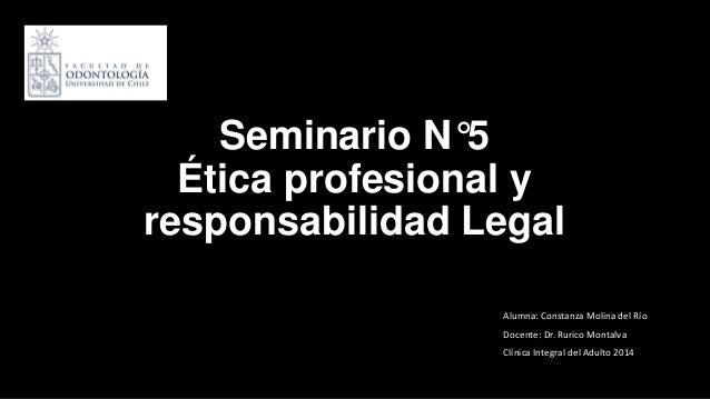 Seminario N°5 Ética profesional y responsabilidad Legal Alumna: Constanza Molina del Río Docente: Dr. Rurico Montalva Clín...