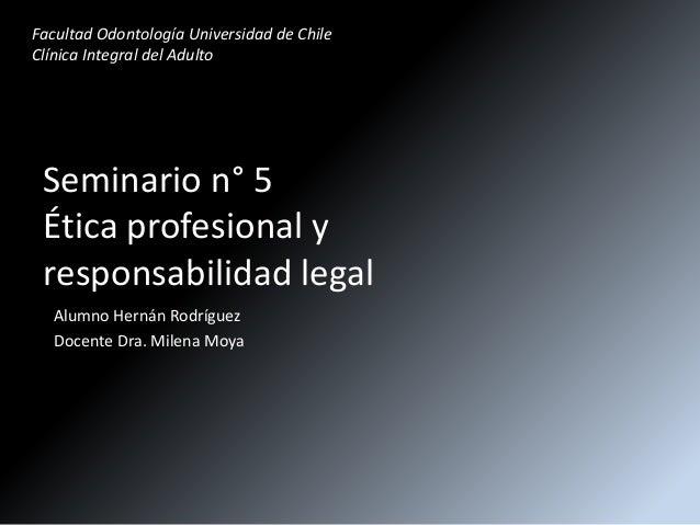 Seminario n° 5 Ética profesional y responsabilidad legal Alumno Hernán Rodríguez Docente Dra. Milena Moya Facultad Odontol...