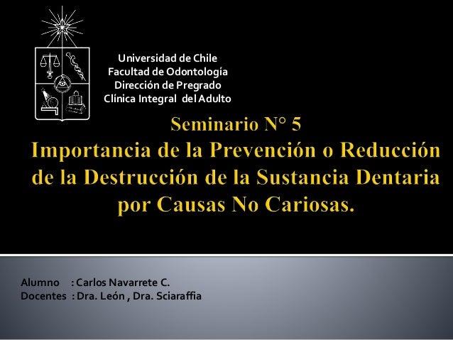 Alumno : Carlos Navarrete C. Docentes : Dra. León , Dra. Sciaraffia Universidad de Chile Facultad de Odontología Dirección...