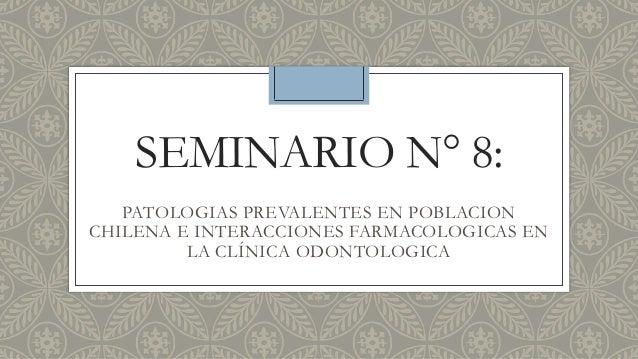 SEMINARIO N° 8: PATOLOGIAS PREVALENTES EN POBLACION CHILENA E INTERACCIONES FARMACOLOGICAS EN LA CLÍNICA ODONTOLOGICA