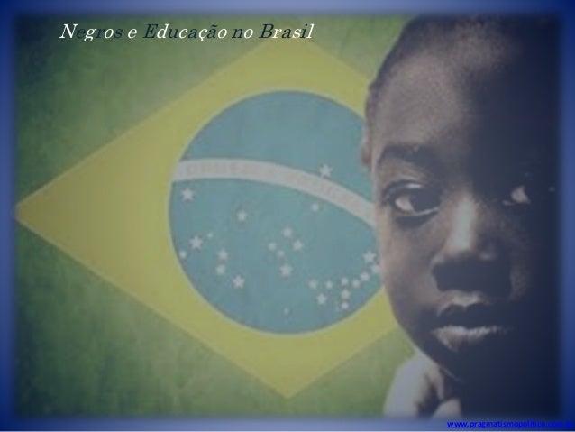 www.pragmatismopolitico.com.br Negros e Educação no Brasil
