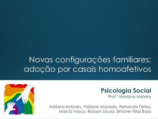 Novas configurações familiares: adoção por casais homoafetivos Psicologia Social Prof.ª Mariana Moreira Adriana Antunes, F...