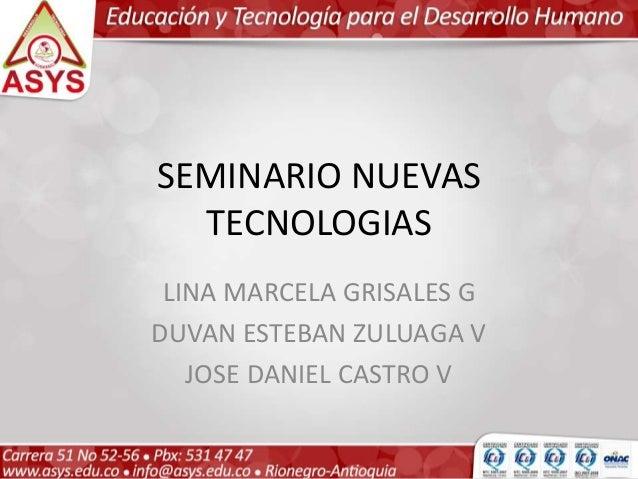 SEMINARIO NUEVAS TECNOLOGIAS LINA MARCELA GRISALES G DUVAN ESTEBAN ZULUAGA V JOSE DANIEL CASTRO V