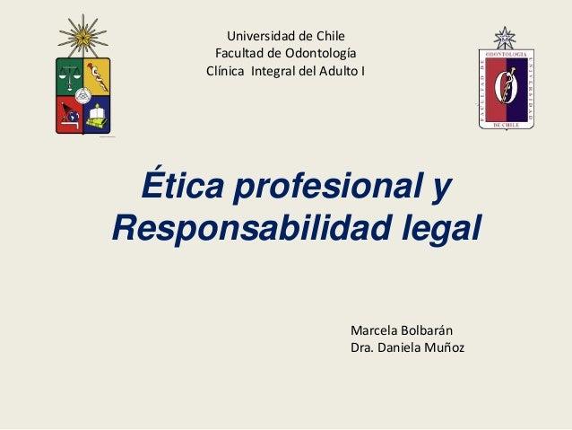 Universidad de Chile      Facultad de Odontología     Clínica Integral del Adulto I Ética profesional yResponsabilidad leg...