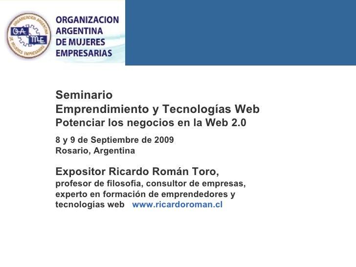 Seminario  Emprendimiento y Tecnologías Web Potenciar los negocios en la Web 2.0 8 y 9 de Septiembre de 2009 Rosario, Arge...