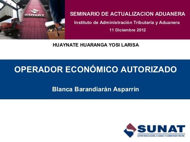 OPERADOR ECONÓMICO AUTORIZADO Blanca Barandiarán Asparrín SEMINARIO DE ACTUALIZACION ADUANERA Instituto de Administración ...
