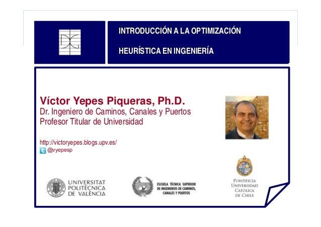 INTRODUCCIÓN A LA OPTIMIZACIÓN HEURÍSTICA EN INGENIERÍA  Víctor Yepes Piqueras, Ph.D.  Dr. Ingeniero de Caminos, Canales y...