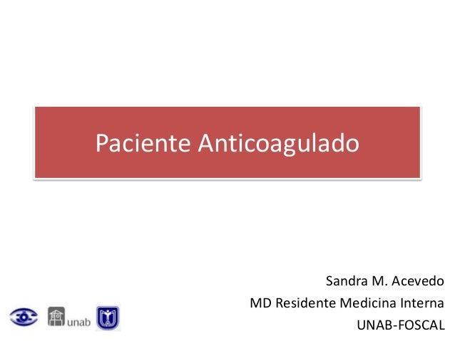 Paciente Anticoagulado Sandra M. Acevedo MD Residente Medicina Interna UNAB-FOSCAL
