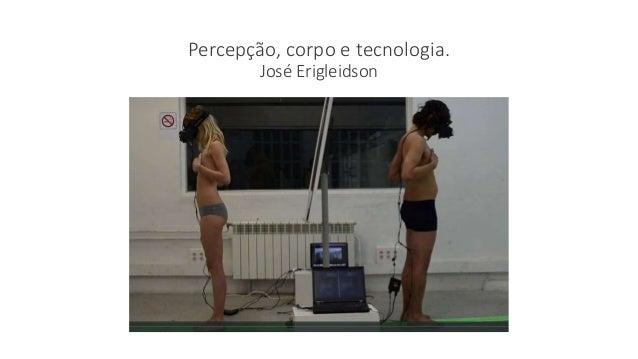 Percepção, corpo e tecnologia. José Erigleidson