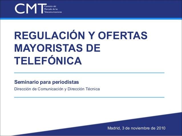 REGULACIÓN Y OFERTAS MAYORISTAS DE TELEFÓNICA Seminario para periodistas Dirección de Comunicación y Dirección Técnica Mad...