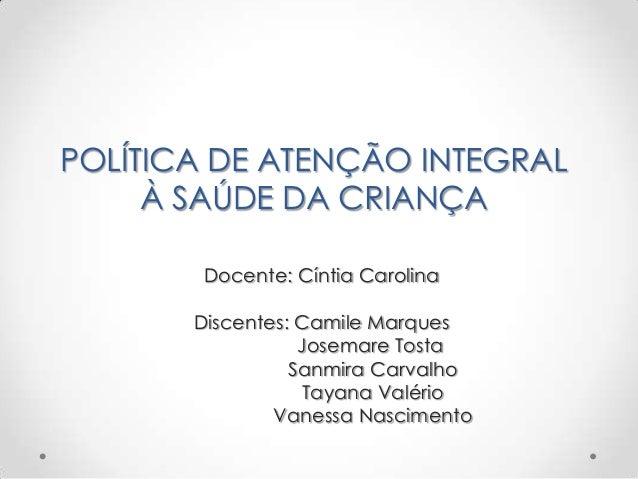 POLÍTICA DE ATENÇÃO INTEGRAL À SAÚDE DA CRIANÇA Docente: Cíntia Carolina Discentes: Camile Marques Josemare Tosta Sanmira ...