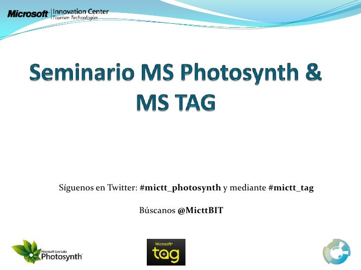 Seminario MS Photosynth & MS TAG Síguenos en Twitter: #mictt_photosynth y mediante #mictt_tag Búscanos @MicttBIT