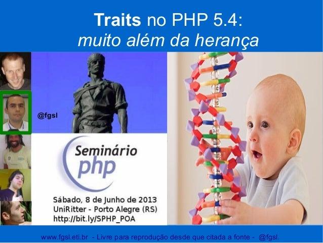 www.fgsl.eti.br - Livre para reprodução desde que citada a fonte - @fgsl.Traits no PHP 5.4:muito além da herançaFlávio Gom...