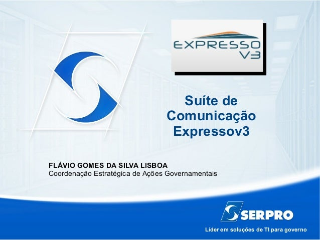 Líder em soluções de TI para governo Suíte de Comunicação Expressov3 FLÁVIO GOMES DA SILVA LISBOA Coordenação Estratégica ...