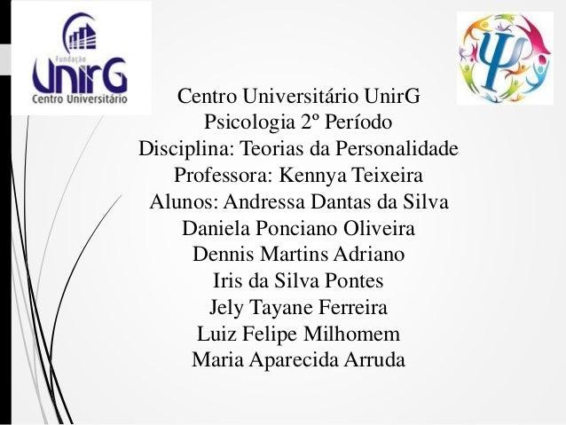 Centro Universitário UnirG Psicologia 2º Período Disciplina: Teorias da Personalidade Professora: Kennya Teixeira Alunos: ...