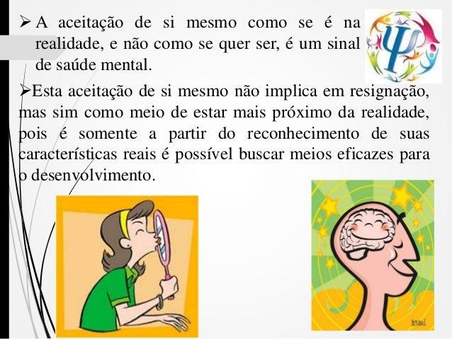  A aceitação de si mesmo como se é na realidade, e não como se quer ser, é um sinal de saúde mental. Esta aceitação de s...