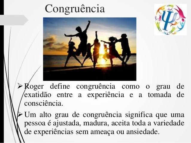 Congruência Roger define congruência como o grau de exatidão entre a experiência e a tomada de consciência. Um alto grau...