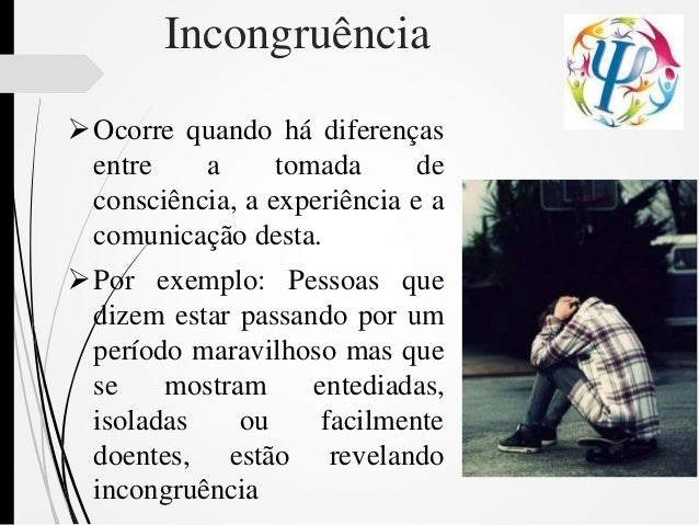 Incongruência Ocorre quando há diferenças entre a tomada de consciência, a experiência e a comunicação desta. Por exempl...