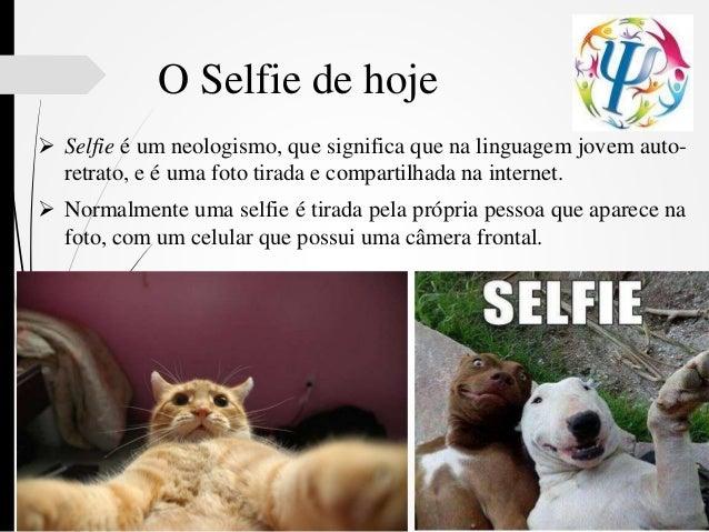 O Selfie de hoje  Selfie é um neologismo, que significa que na linguagem jovem auto- retrato, e é uma foto tirada e compa...