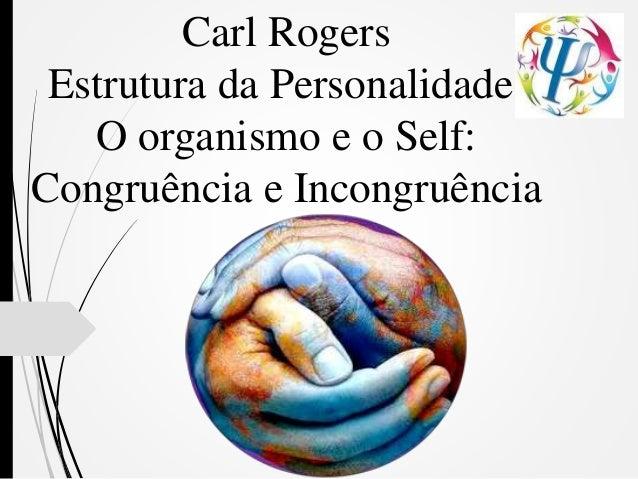 Carl Rogers Estrutura da Personalidade: O organismo e o Self: Congruência e Incongruência