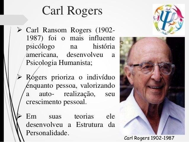 Carl Rogers  Carl Ransom Rogers (1902- 1987) foi o mais influente psicólogo na história americana, desenvolveu a Psicolog...