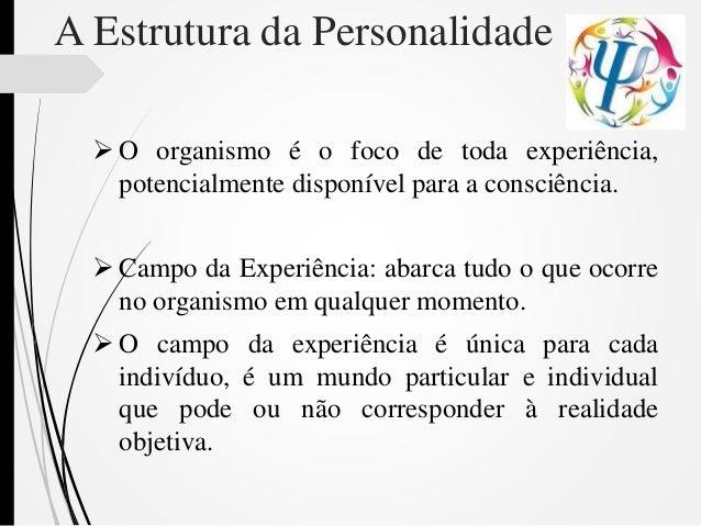 A Estrutura da Personalidade  O organismo é o foco de toda experiência, potencialmente disponível para a consciência.  C...