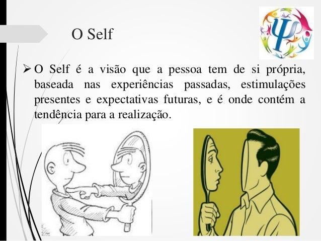 O Self  O Self é a visão que a pessoa tem de si própria, baseada nas experiências passadas, estimulações presentes e expe...