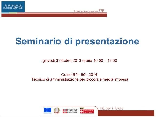 Seminario di presentazione giovedì 3 ottobre 2013 orario 10.00 – 13.00 Corso B5 - 86 - 2014 Tecnico di amministrazione per...