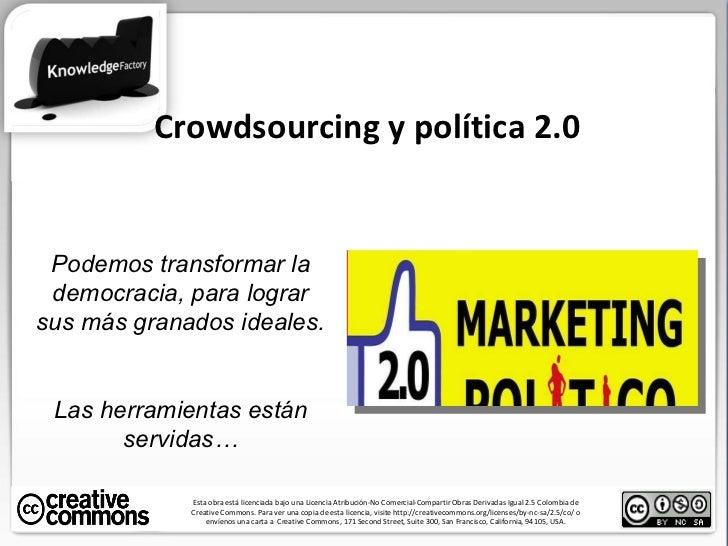 Crowdsourcing y política 2.0 Esta obra está licenciada bajo una Licencia Atribución-No Comercial-Compartir Obras Derivadas...