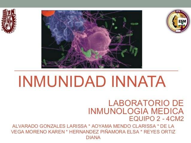 INMUNIDAD INNATA LABORATORIO DE INMUNOLOGIA MEDICA  EQUIPO 2 - 4CM2  ALVARADO GONZALES LARISSA * AOYAMA MENDO CLARISSA * D...