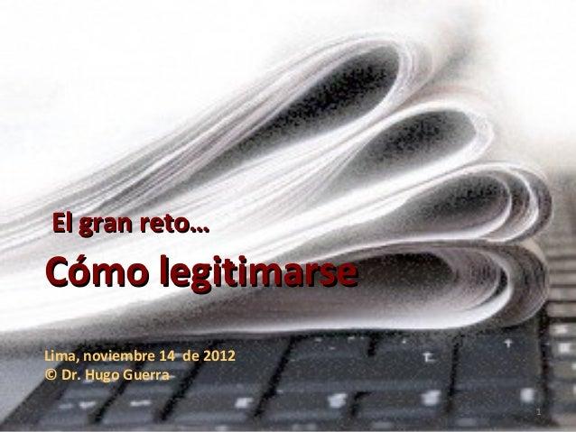 El gran reto…  Cómo legitimarse Lima, noviembre 14 de 2012 © Dr. Hugo Guerra 1