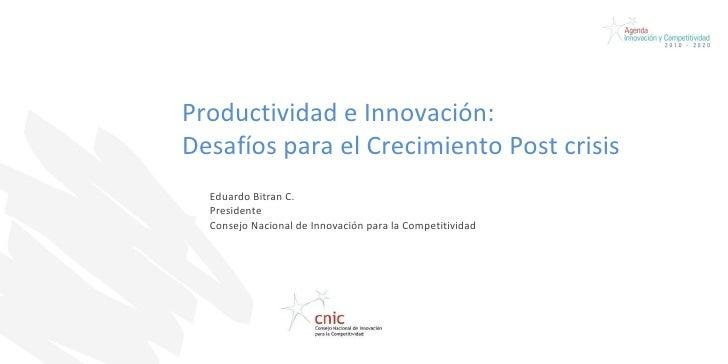 Productividad e Innovación:  Desafíos para el Crecimiento Post crisis  Eduardo Bitran C. Presidente Consejo Nacional de In...
