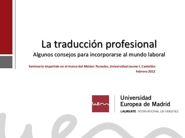 La traducción profesional                   Algunos consejos para incorporarse al mundo laboral                Seminario i...