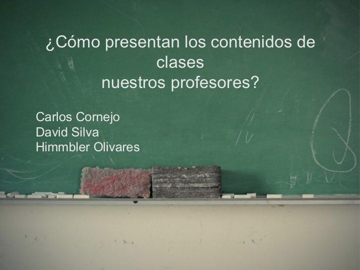 ¿Cómo presentan los contenidos de clases nuestros profesores? Carlos Cornejo David Silva Himmbler Olivares