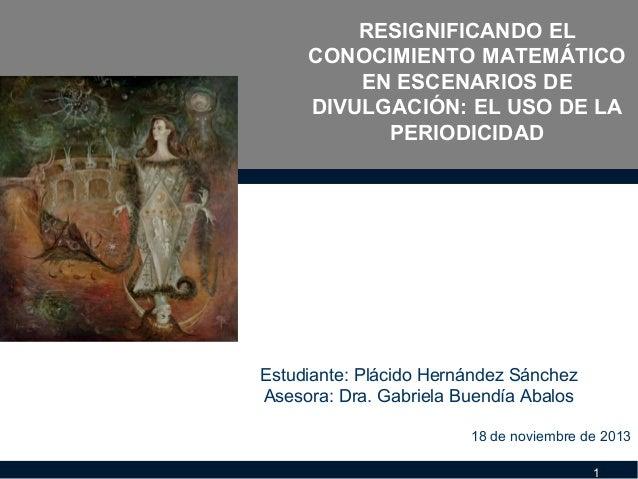 RESIGNIFICANDO EL CONOCIMIENTO MATEMÁTICO EN ESCENARIOS DE DIVULGACIÓN: EL USO DE LA PERIODICIDAD  Estudiante: Plácido Her...