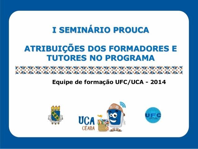 I SEMINÁRIO PROUCA ATRIBUIÇÕES DOS FORMADORES E TUTORES NO PROGRAMA Equipe de formação UFC/UCA - 2014