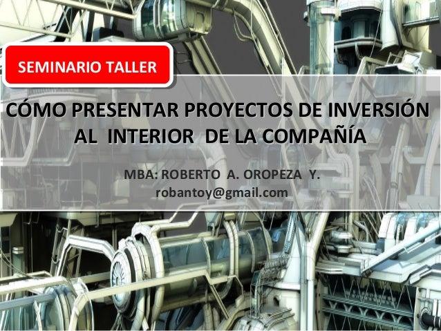 SEMINARIO TALLER  CÓMO PRESENTAR PROYECTOS DE INVERSIÓN AL INTERIOR DE LA COMPAÑÍA MBA: ROBERTO A. OROPEZA Y. robantoy@gma...